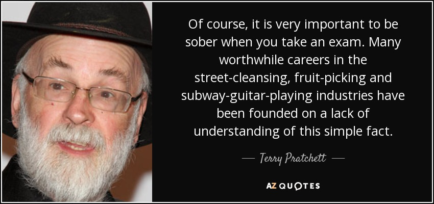 Of course, it is very important to be sober when you take an exam. Many worthwhile careers in the street-cleansing, fruit-picking and subway-guitar-playing industries have been founded on a lack of understanding of this simple fact. - Terry Pratchett