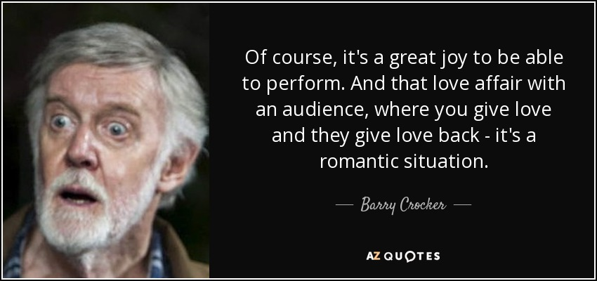 Of course, it's a great joy to be able to perform. And that love affair with an audience, where you give love and they give love back - it's a romantic situation. - Barry Crocker