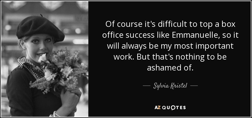 Of course it's difficult to top a box office success like Emmanuelle, so it will always be my most important work. But that's nothing to be ashamed of. - Sylvia Kristel