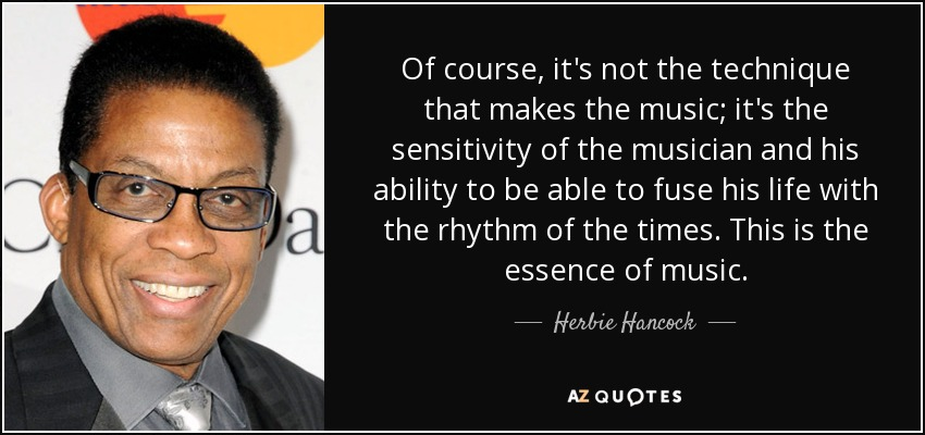 Of course, it's not the technique that makes the music; it's the sensitivity of the musician and his ability to be able to fuse his life with the rhythm of the times. This is the essence of music. - Herbie Hancock