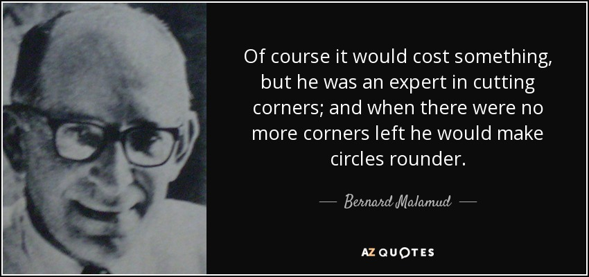 Of course it would cost something, but he was an expert in cutting corners; and when there were no more corners left he would make circles rounder. - Bernard Malamud