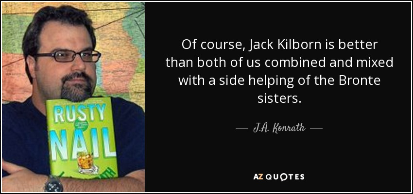 Of course, Jack Kilborn is better than both of us combined and mixed with a side helping of the Bronte sisters. - J.A. Konrath