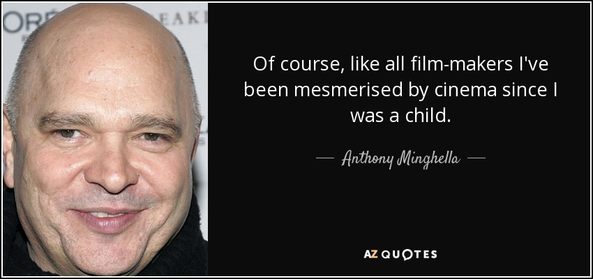 Of course, like all film-makers I've been mesmerised by cinema since I was a child. - Anthony Minghella