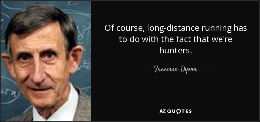Of course, long-distance running has to do with the fact that we're hunters. - Freeman Dyson