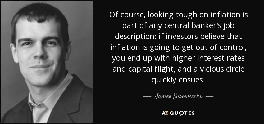 Of course, looking tough on inflation is part of any central banker's job description: if investors believe that inflation is going to get out of control, you end up with higher interest rates and capital flight, and a vicious circle quickly ensues. - James Surowiecki