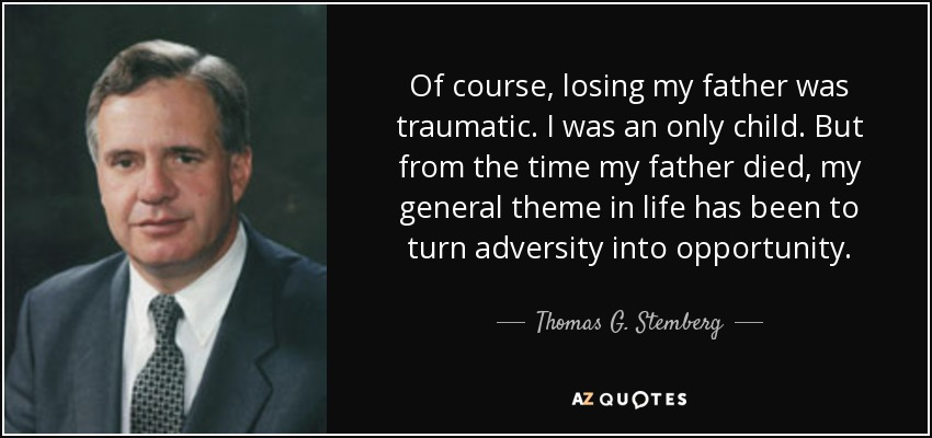 Of course, losing my father was traumatic. I was an only child. But from the time my father died, my general theme in life has been to turn adversity into opportunity. - Thomas G. Stemberg