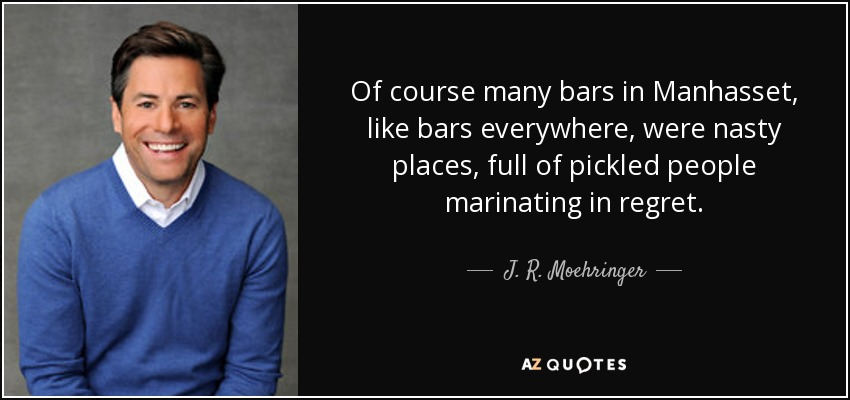 Of course many bars in Manhasset, like bars everywhere, were nasty places, full of pickled people marinating in regret. - J. R. Moehringer