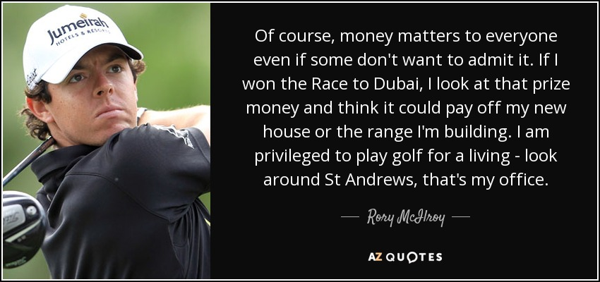 Of course, money matters to everyone even if some don't want to admit it. If I won the Race to Dubai, I look at that prize money and think it could pay off my new house or the range I'm building. I am privileged to play golf for a living - look around St Andrews, that's my office. - Rory McIlroy