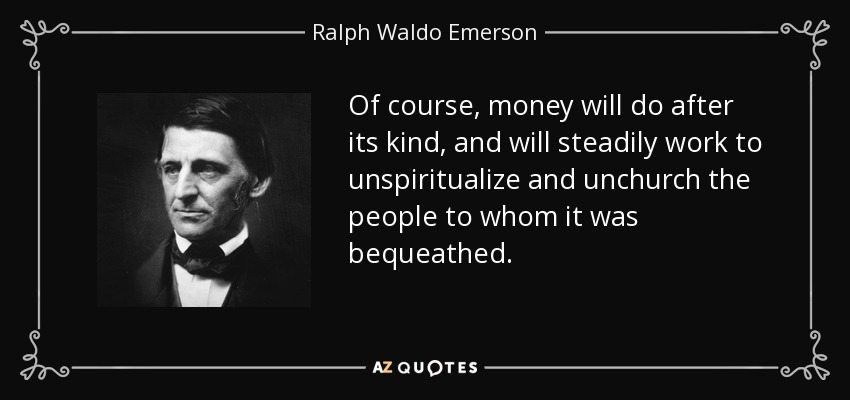Of course, money will do after its kind, and will steadily work to unspiritualize and unchurch the people to whom it was bequeathed. - Ralph Waldo Emerson