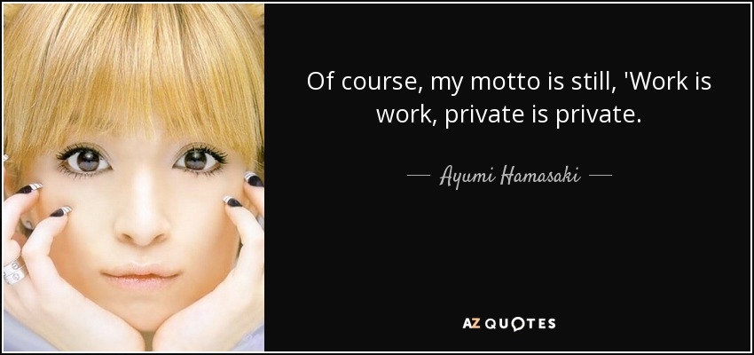 Of course, my motto is still, 'Work is work, private is private. - Ayumi Hamasaki