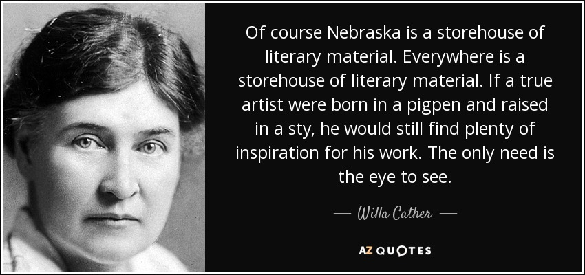 Of course Nebraska is a storehouse of literary material. Everywhere is a storehouse of literary material. If a true artist were born in a pigpen and raised in a sty, he would still find plenty of inspiration for his work. The only need is the eye to see. - Willa Cather