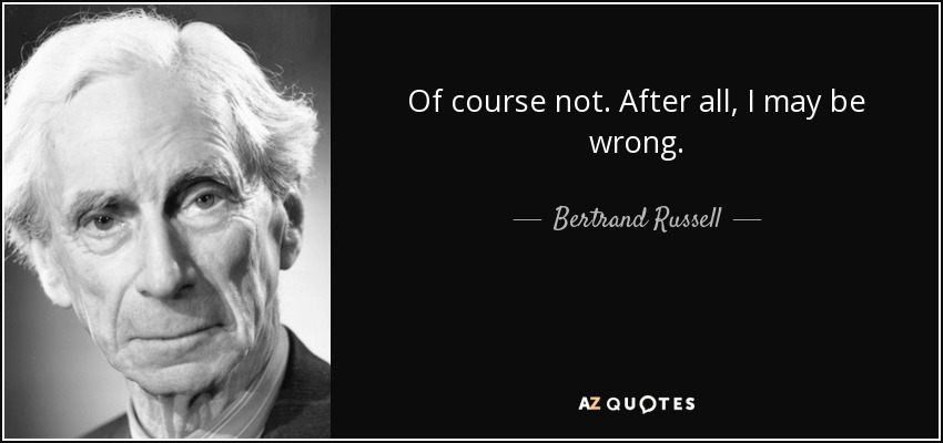 Of course not. After all, I may be wrong. - Bertrand Russell