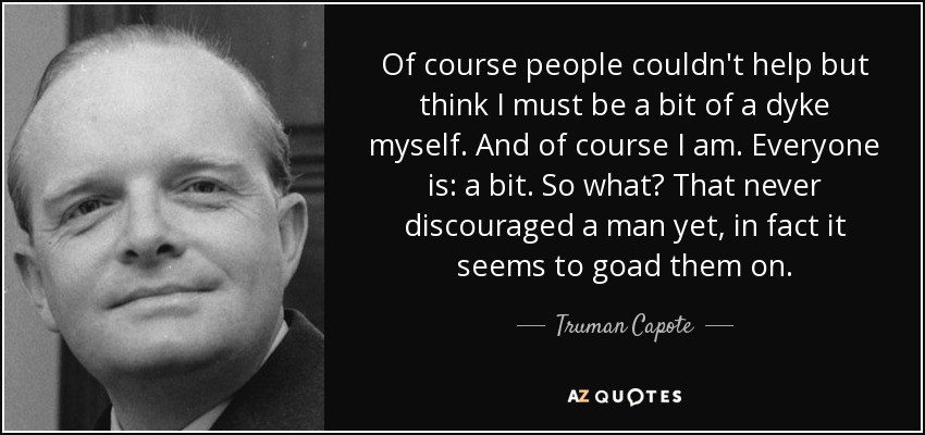 Of course people couldn't help but think I must be a bit of a dyke myself. And of course I am. Everyone is: a bit. So what? That never discouraged a man yet, in fact it seems to goad them on. - Truman Capote