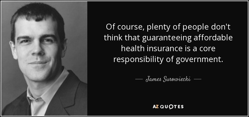 Of course, plenty of people don't think that guaranteeing affordable health insurance is a core responsibility of government. - James Surowiecki