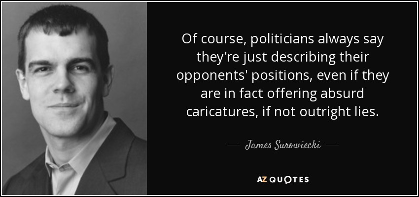 Of course, politicians always say they're just describing their opponents' positions, even if they are in fact offering absurd caricatures, if not outright lies. - James Surowiecki