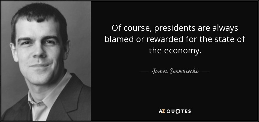 Of course, presidents are always blamed or rewarded for the state of the economy. - James Surowiecki