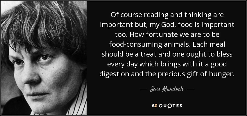 Of course reading and thinking are important but, my God, food is important too. How fortunate we are to be food-consuming animals. Each meal should be a treat and one ought to bless every day which brings with it a good digestion and the precious gift of hunger. - Iris Murdoch