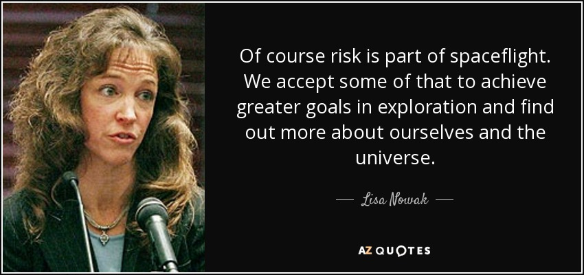 Of course risk is part of spaceflight. We accept some of that to achieve greater goals in exploration and find out more about ourselves and the universe. - Lisa Nowak