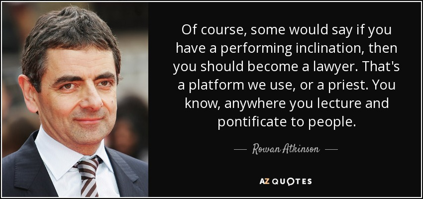 Of course, some would say if you have a performing inclination, then you should become a lawyer. That's a platform we use, or a priest. You know, anywhere you lecture and pontificate to people. - Rowan Atkinson