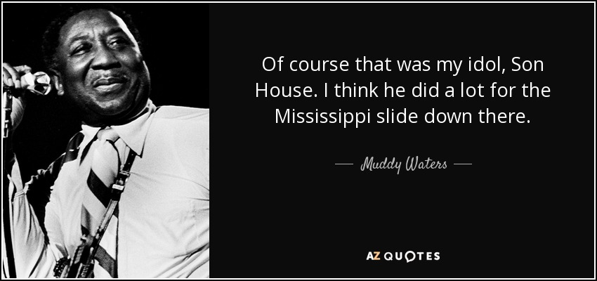 Of course that was my idol, Son House. I think he did a lot for the Mississippi slide down there. - Muddy Waters