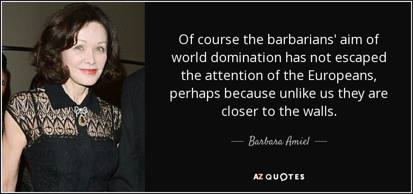 Of course the barbarians' aim of world domination has not escaped the attention of the Europeans, perhaps because unlike us they are closer to the walls. - Barbara Amiel