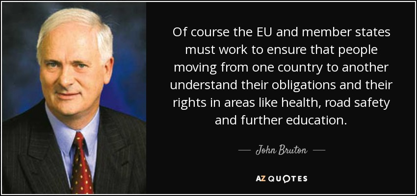 Of course the EU and member states must work to ensure that people moving from one country to another understand their obligations and their rights in areas like health, road safety and further education. - John Bruton