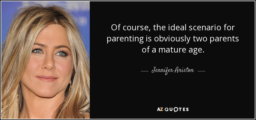 Of course, the ideal scenario for parenting is obviously two parents of a mature age. - Jennifer Aniston