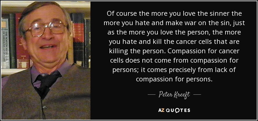 Of course the more you love the sinner the more you hate and make war on the sin, just as the more you love the person, the more you hate and kill the cancer cells that are killing the person. Compassion for cancer cells does not come from compassion for persons; it comes precisely from lack of compassion for persons. - Peter Kreeft