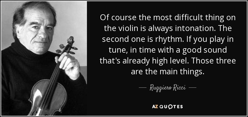 Of course the most difficult thing on the violin is always intonation. The second one is rhythm. If you play in tune, in time with a good sound that's already high level. Those three are the main things. - Ruggiero Ricci
