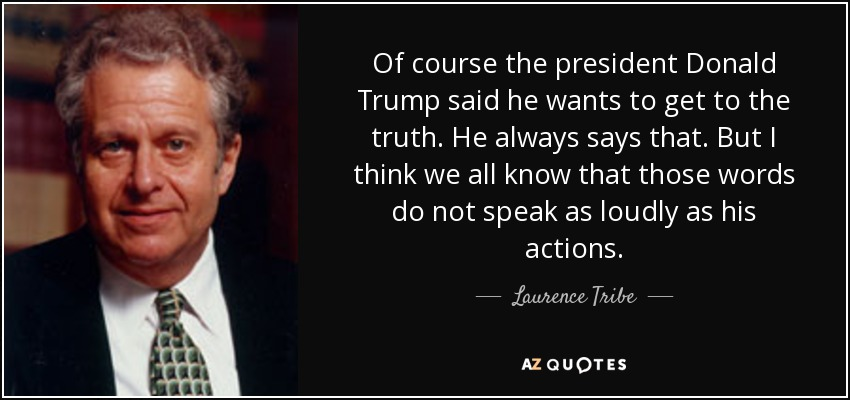 Of course the president Donald Trump said he wants to get to the truth. He always says that. But I think we all know that those words do not speak as loudly as his actions. - Laurence Tribe