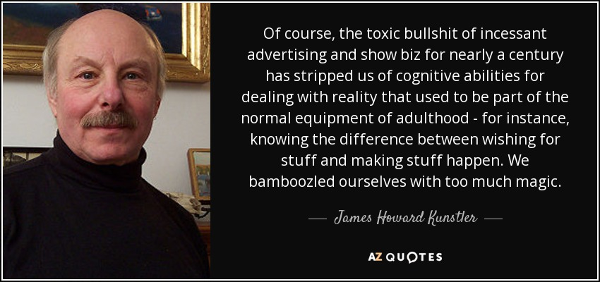 Of course, the toxic bullshit of incessant advertising and show biz for nearly a century has stripped us of cognitive abilities for dealing with reality that used to be part of the normal equipment of adulthood - for instance, knowing the difference between wishing for stuff and making stuff happen. We bamboozled ourselves with too much magic. - James Howard Kunstler