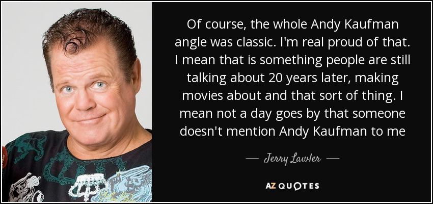 Of course, the whole Andy Kaufman angle was classic. I'm real proud of that. I mean that is something people are still talking about 20 years later, making movies about and that sort of thing. I mean not a day goes by that someone doesn't mention Andy Kaufman to me - Jerry Lawler