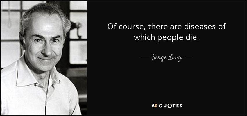 Of course, there are diseases of which people die. - Serge Lang