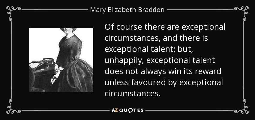 Of course there are exceptional circumstances, and there is exceptional talent; but, unhappily, exceptional talent does not always win its reward unless favoured by exceptional circumstances. - Mary Elizabeth Braddon