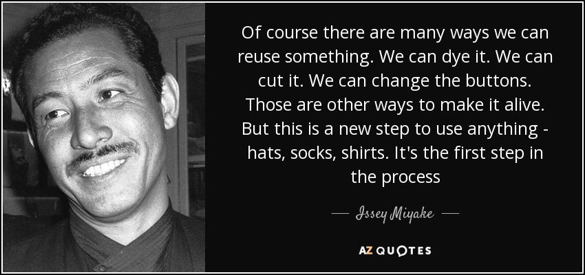Of course there are many ways we can reuse something. We can dye it. We can cut it. We can change the buttons. Those are other ways to make it alive. But this is a new step to use anything - hats, socks, shirts. It's the first step in the process - Issey Miyake