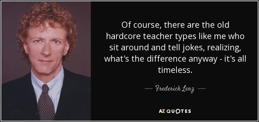 Of course, there are the old hardcore teacher types like me who sit around and tell jokes, realizing, what's the difference anyway - it's all timeless. - Frederick Lenz