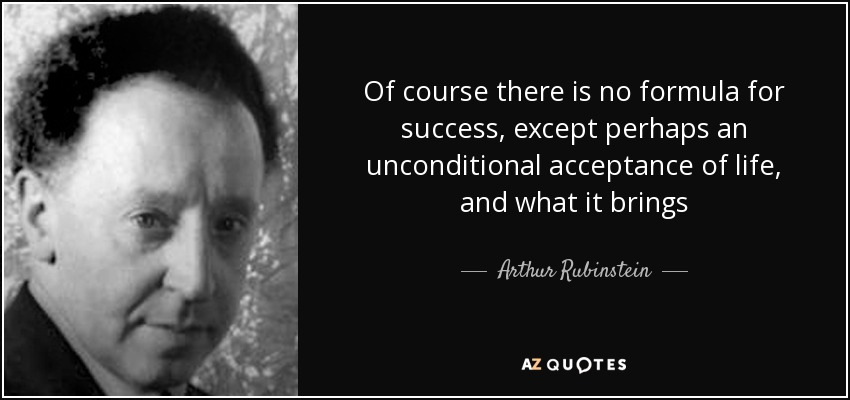Of course there is no formula for success, except perhaps an unconditional acceptance of life, and what it brings - Arthur Rubinstein