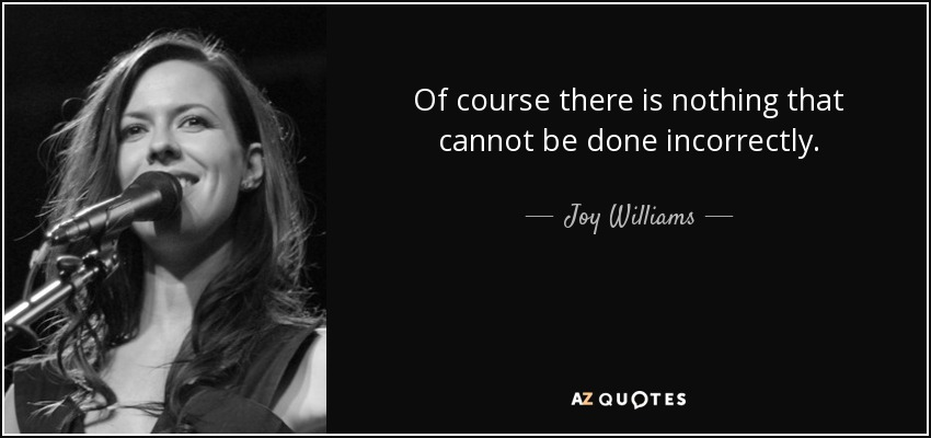 Of course there is nothing that cannot be done incorrectly. - Joy Williams