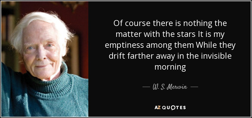 Of course there is nothing the matter with the stars It is my emptiness among them While they drift farther away in the invisible morning - W. S. Merwin