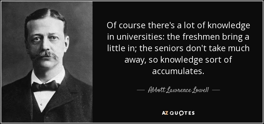 Of course there's a lot of knowledge in universities: the freshmen bring a little in; the seniors don't take much away, so knowledge sort of accumulates. - Abbott Lawrence Lowell