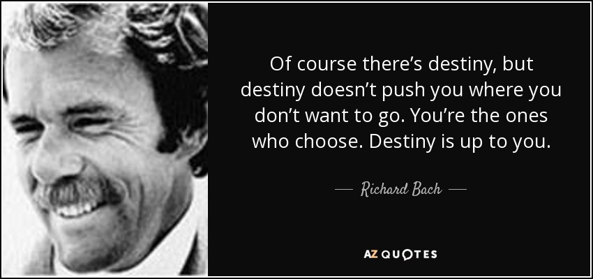 Of course there's destiny, but destiny doesn't push you where you don't want to go. You're the ones who choose. Destiny is up to you. - Richard Bach