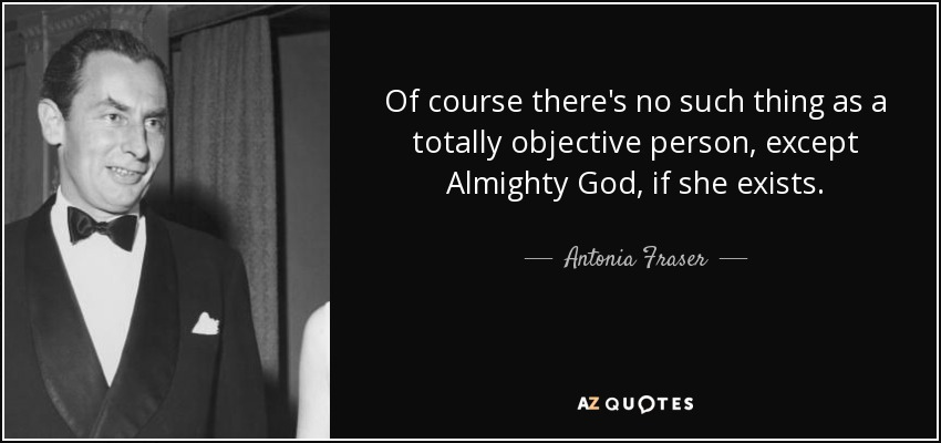 Of course there's no such thing as a totally objective person, except Almighty God, if she exists. - Antonia Fraser