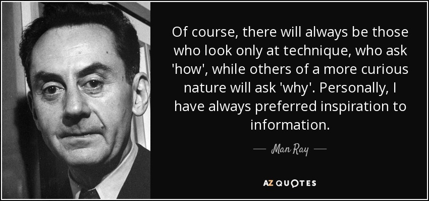 Of course, there will always be those who look only at technique, who ask 'how', while others of a more curious nature will ask 'why'. Personally, I have always preferred inspiration to information. - Man Ray