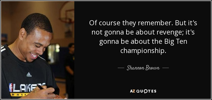 Of course they remember. But it's not gonna be about revenge; it's gonna be about the Big Ten championship. - Shannon Brown