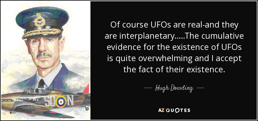 Of course UFOs are real-and they are interplanetary.....The cumulative evidence for the existence of UFOs is quite overwhelming and I accept the fact of their existence. - Hugh Dowding, 1st Baron Dowding