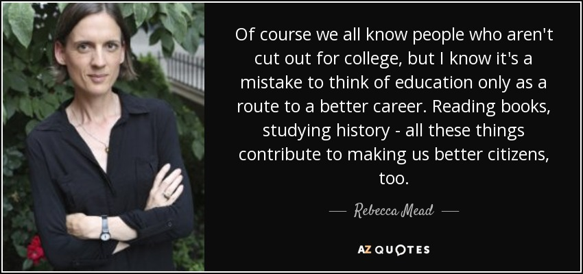 Of course we all know people who aren't cut out for college, but I know it's a mistake to think of education only as a route to a better career. Reading books, studying history - all these things contribute to making us better citizens, too. - Rebecca Mead