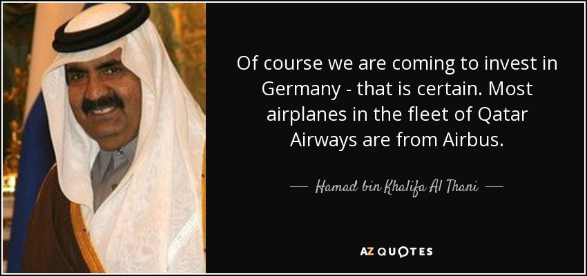 Of course we are coming to invest in Germany - that is certain. Most airplanes in the fleet of Qatar Airways are from Airbus. - Hamad bin Khalifa Al Thani