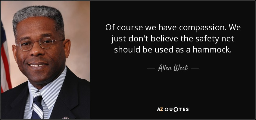 Of course we have compassion. We just don't believe the safety net should be used as a hammock. - Allen West