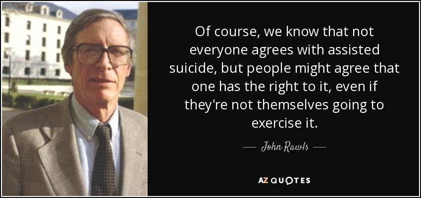 Of course, we know that not everyone agrees with assisted suicide, but people might agree that one has the right to it, even if they're not themselves going to exercise it. - John Rawls