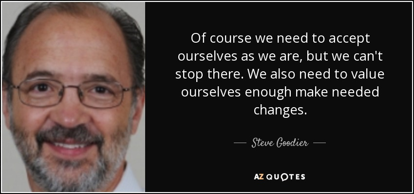 Of course we need to accept ourselves as we are, but we can't stop there. We also need to value ourselves enough make needed changes. - Steve Goodier